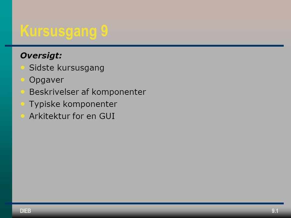 DIEB9.1 Kursusgang 9 Oversigt: • Sidste kursusgang • Opgaver • Beskrivelser af komponenter • Typiske komponenter • Arkitektur for en GUI