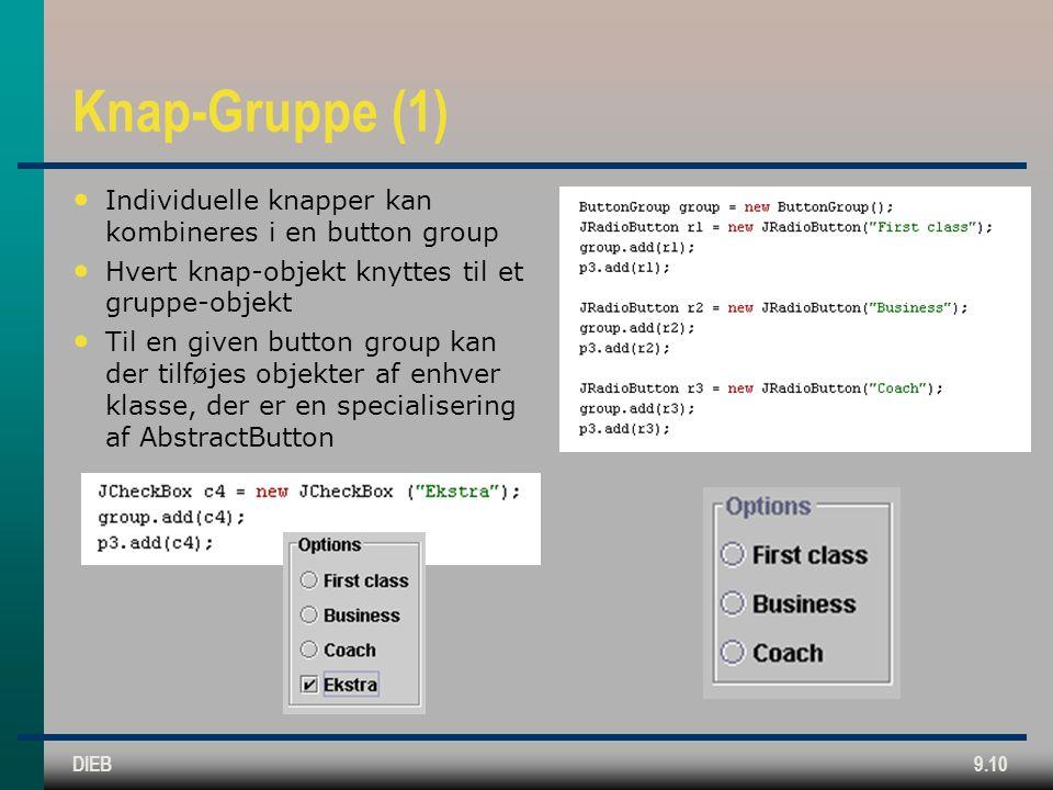 DIEB9.10 Knap-Gruppe (1) • Individuelle knapper kan kombineres i en button group • Hvert knap-objekt knyttes til et gruppe-objekt • Til en given button group kan der tilføjes objekter af enhver klasse, der er en specialisering af AbstractButton