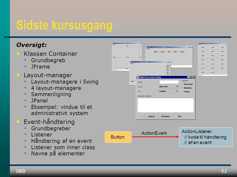 DIEB9.2 Sidste kursusgang Oversigt: • Klassen Container  Grundbegreb  JFrame • Layout-manager  Layout-managere i Swing  4 layout-managere  Sammenligning  JPanel  Eksempel: vindue til et administrativt system • Event-håndtering  Grundbegreber  Listener  Håndtering af en event  Listener som inner class  Navne på elementer ActionEvent ActionListener // kode til håndtering // af en event Button