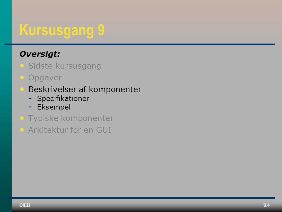 DIEB9.4 Kursusgang 9 Oversigt: • Sidste kursusgang • Opgaver • Beskrivelser af komponenter  Specifikationer  Eksempel • Typiske komponenter • Arkitektur for en GUI