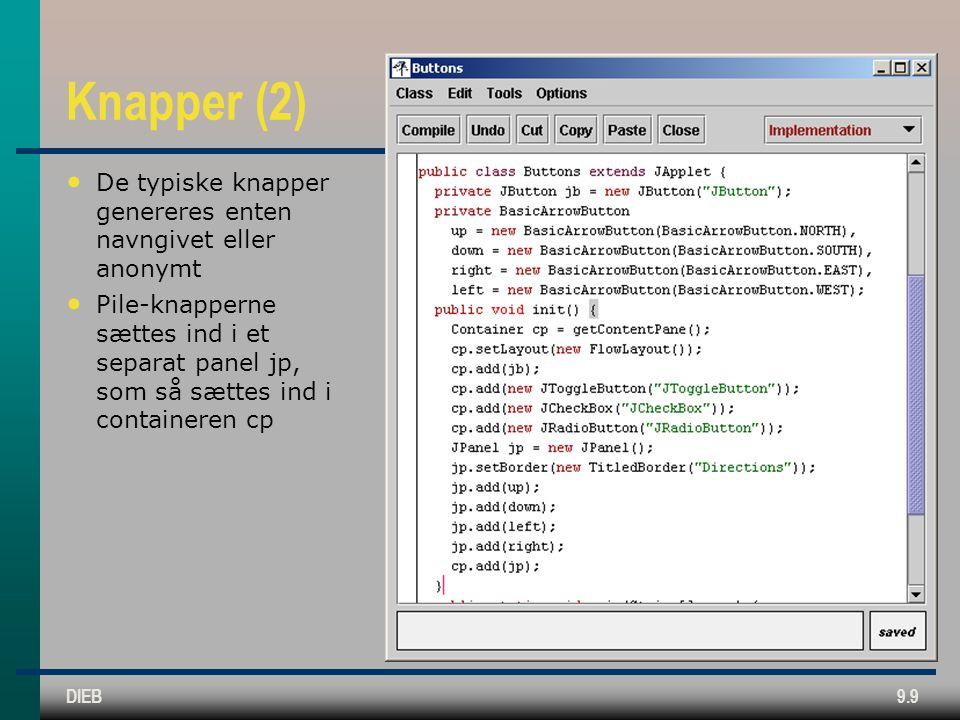 DIEB9.9 Knapper (2) • De typiske knapper genereres enten navngivet eller anonymt • Pile-knapperne sættes ind i et separat panel jp, som så sættes ind i containeren cp