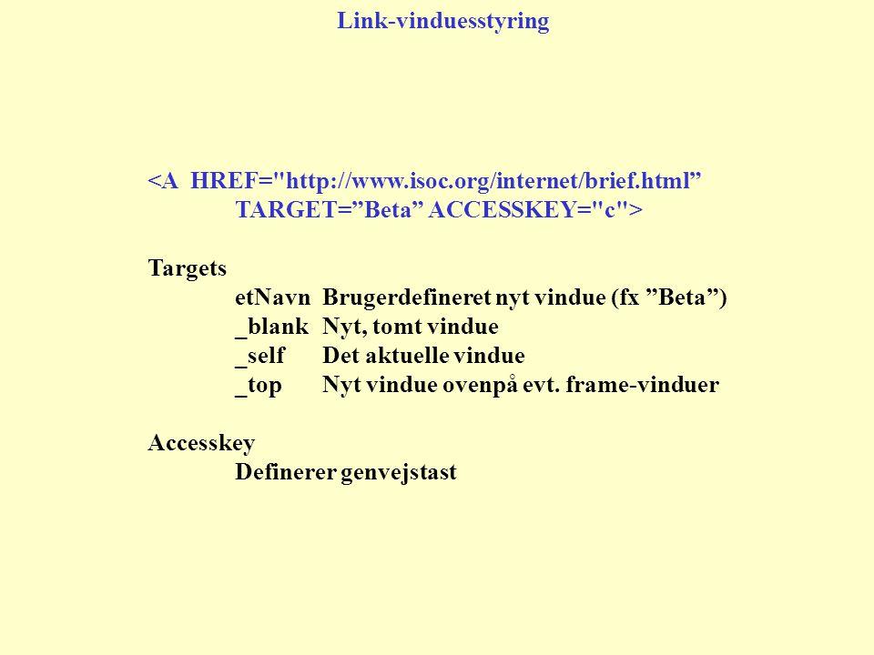 <A HREF= http://www.isoc.org/internet/brief.html TARGET= Beta ACCESSKEY= c > Targets etNavnBrugerdefineret nyt vindue (fx Beta ) _blankNyt, tomt vindue _selfDet aktuelle vindue _topNyt vindue ovenpå evt.