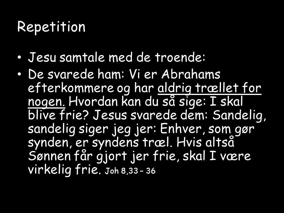 Repetition • Jesu samtale med de troende: • De svarede ham: Vi er Abrahams efterkommere og har aldrig trællet for nogen.