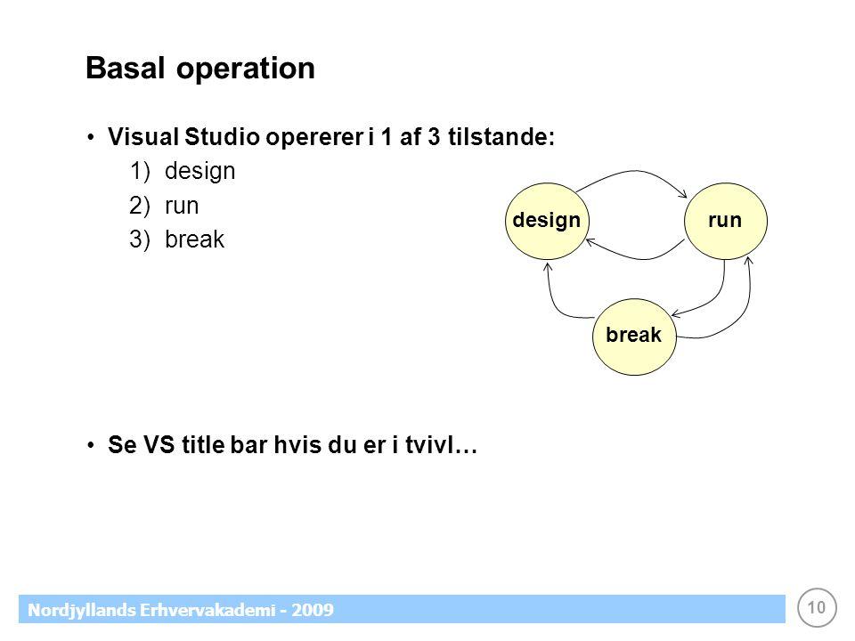 10 Nordjyllands Erhvervakademi - 2009 Basal operation •Visual Studio opererer i 1 af 3 tilstande: 1)design 2)run 3)break •Se VS title bar hvis du er i tvivl… designrunbreak