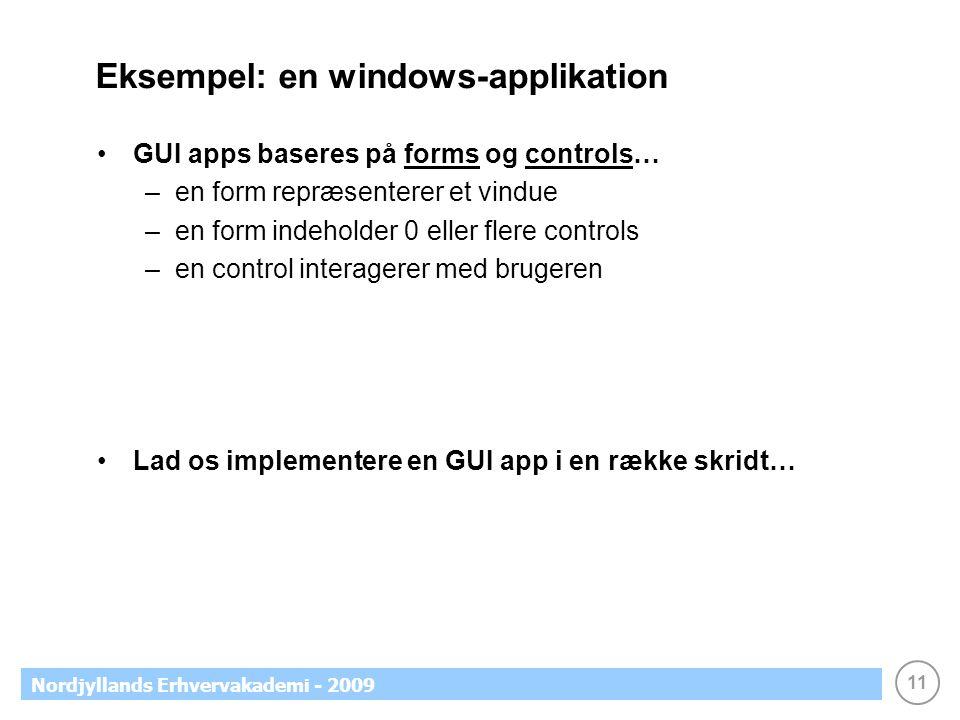 11 Nordjyllands Erhvervakademi - 2009 Eksempel: en windows-applikation •GUI apps baseres på forms og controls… –en form repræsenterer et vindue –en form indeholder 0 eller flere controls –en control interagerer med brugeren •Lad os implementere en GUI app i en række skridt…