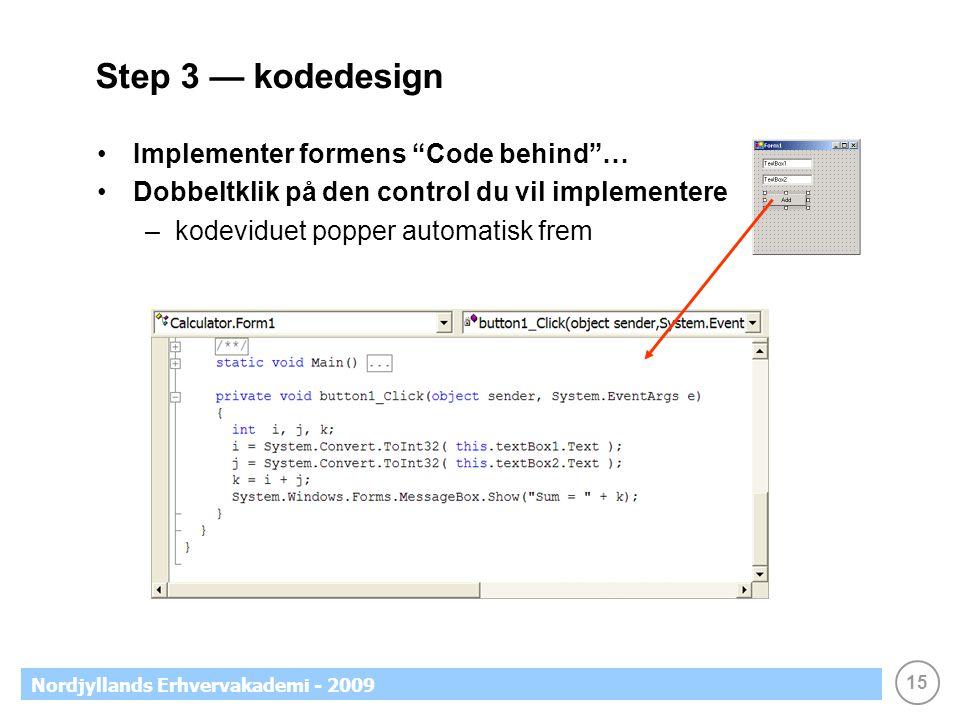 15 Nordjyllands Erhvervakademi - 2009 Step 3 — kodedesign •Implementer formens Code behind … •Dobbeltklik på den control du vil implementere –kodeviduet popper automatisk frem
