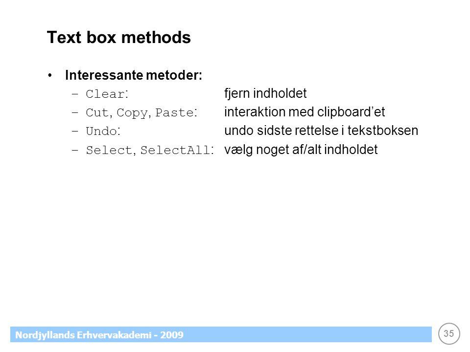 35 Nordjyllands Erhvervakademi - 2009 Text box methods •Interessante metoder: –Clear : fjern indholdet –Cut, Copy, Paste : interaktion med clipboard'et –Undo : undo sidste rettelse i tekstboksen –Select, SelectAll : vælg noget af/alt indholdet