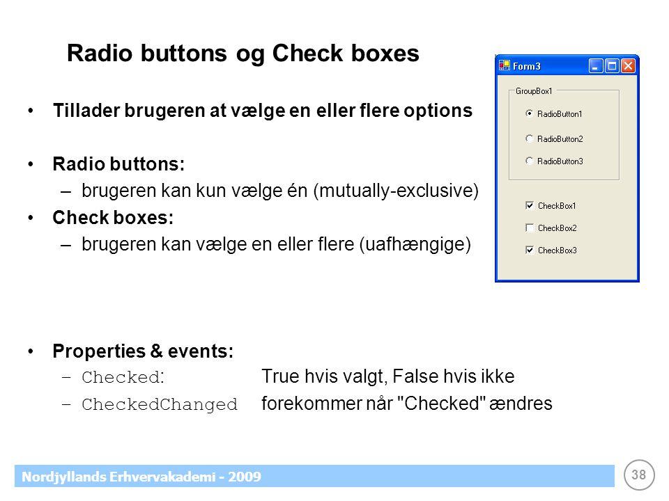 38 Nordjyllands Erhvervakademi - 2009 Radio buttons og Check boxes •Tillader brugeren at vælge en eller flere options •Radio buttons: –brugeren kan kun vælge én (mutually-exclusive) •Check boxes: –brugeren kan vælge en eller flere (uafhængige) •Properties & events: –Checked :True hvis valgt, False hvis ikke –CheckedChanged forekommer når Checked ændres