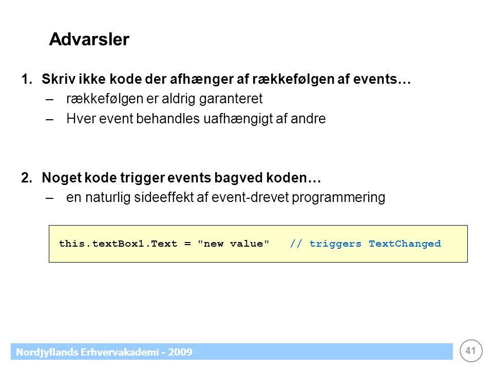 41 Nordjyllands Erhvervakademi - 2009 Advarsler 1.Skriv ikke kode der afhænger af rækkefølgen af events… –rækkefølgen er aldrig garanteret –Hver event behandles uafhængigt af andre 2.Noget kode trigger events bagved koden… –en naturlig sideeffekt af event-drevet programmering this.textBox1.Text = new value // triggers TextChanged