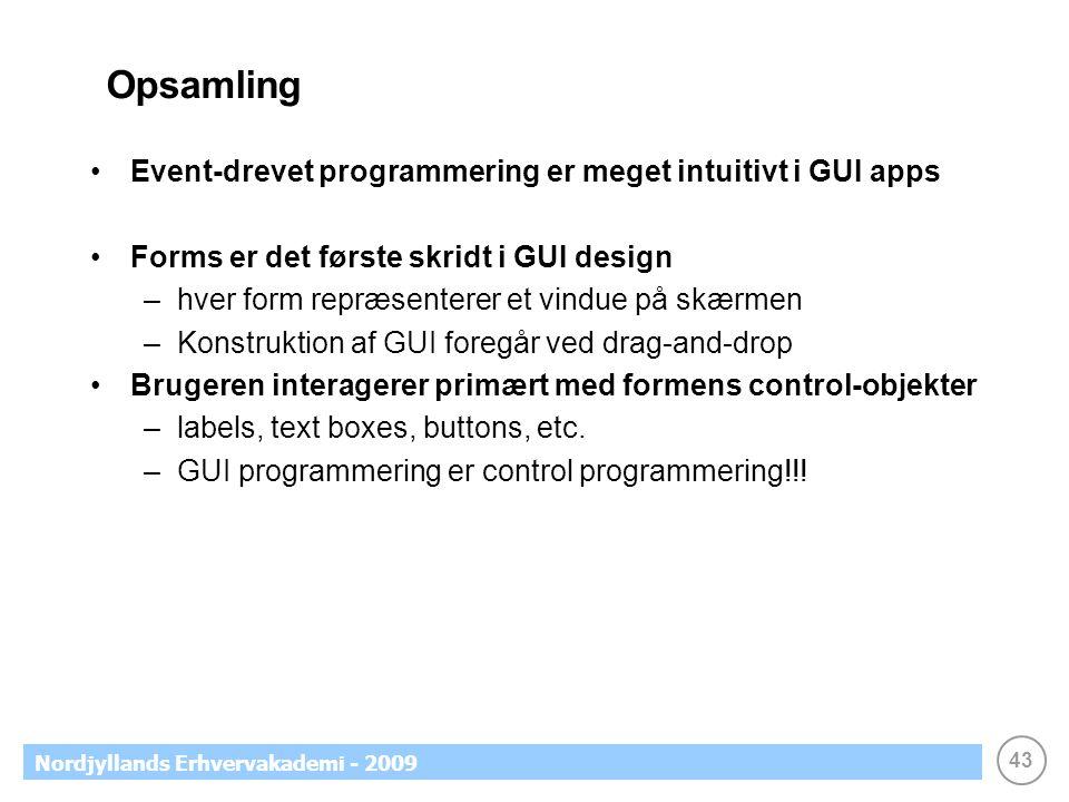 43 Nordjyllands Erhvervakademi - 2009 Opsamling •Event-drevet programmering er meget intuitivt i GUI apps •Forms er det første skridt i GUI design –hver form repræsenterer et vindue på skærmen –Konstruktion af GUI foregår ved drag-and-drop •Brugeren interagerer primært med formens control-objekter –labels, text boxes, buttons, etc.