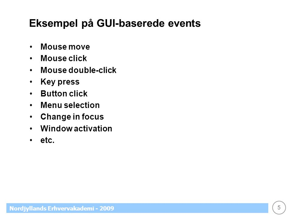 5 Nordjyllands Erhvervakademi - 2009 Eksempel på GUI-baserede events •Mouse move •Mouse click •Mouse double-click •Key press •Button click •Menu selection •Change in focus •Window activation •etc.