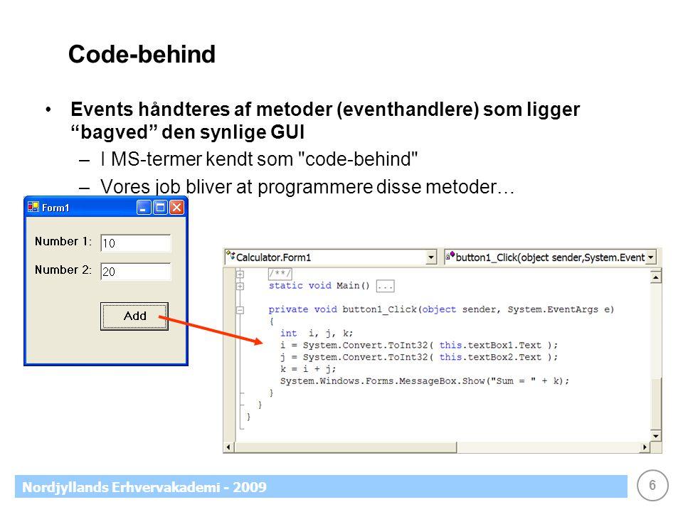6 Nordjyllands Erhvervakademi - 2009 Code-behind •Events håndteres af metoder (eventhandlere) som ligger bagved den synlige GUI –I MS-termer kendt som code-behind –Vores job bliver at programmere disse metoder…
