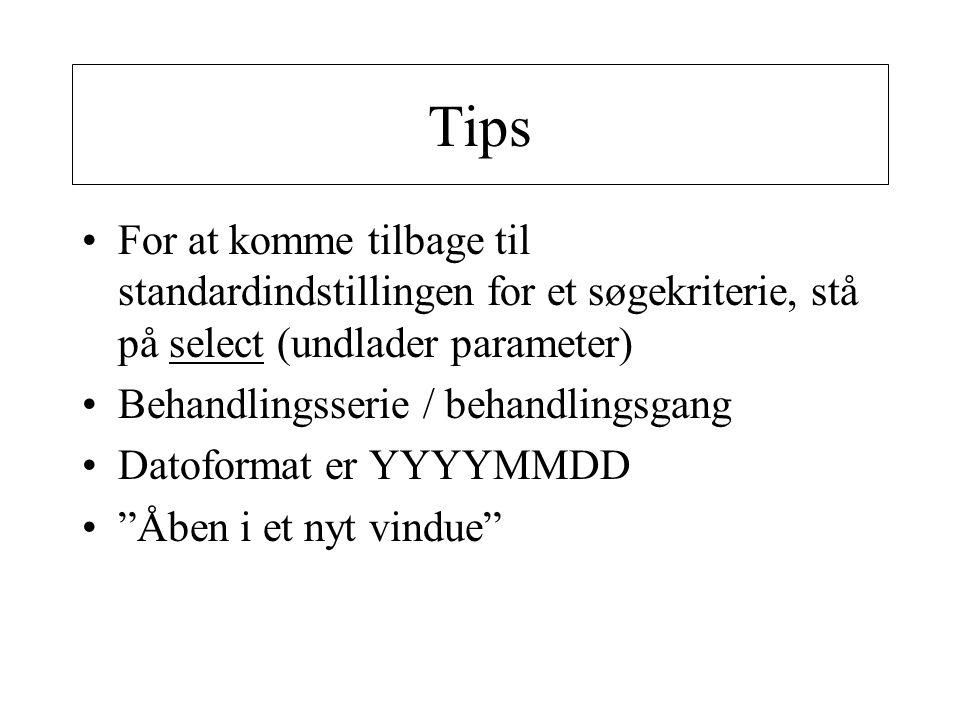 Tips •For at komme tilbage til standardindstillingen for et søgekriterie, stå på select (undlader parameter) •Behandlingsserie / behandlingsgang •Datoformat er YYYYMMDD • Åben i et nyt vindue