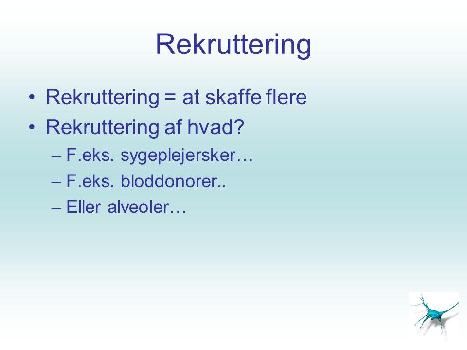 Rekruttering •Rekruttering = at skaffe flere •Rekruttering af hvad? –F.eks. sygeplejersker… –F.eks. bloddonorer.. –Eller alveoler…