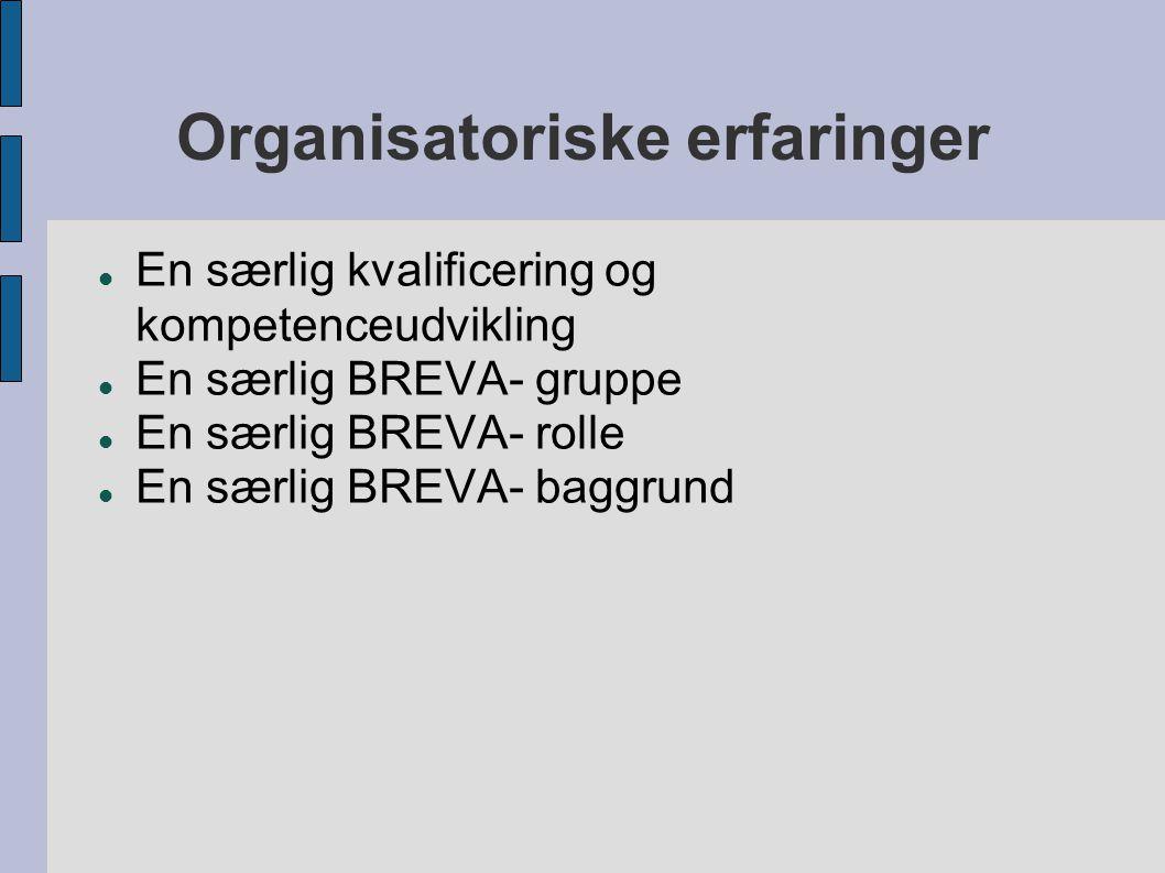 Organisatoriske erfaringer  En særlig kvalificering og kompetenceudvikling  En særlig BREVA- gruppe  En særlig BREVA- rolle  En særlig BREVA- baggrund