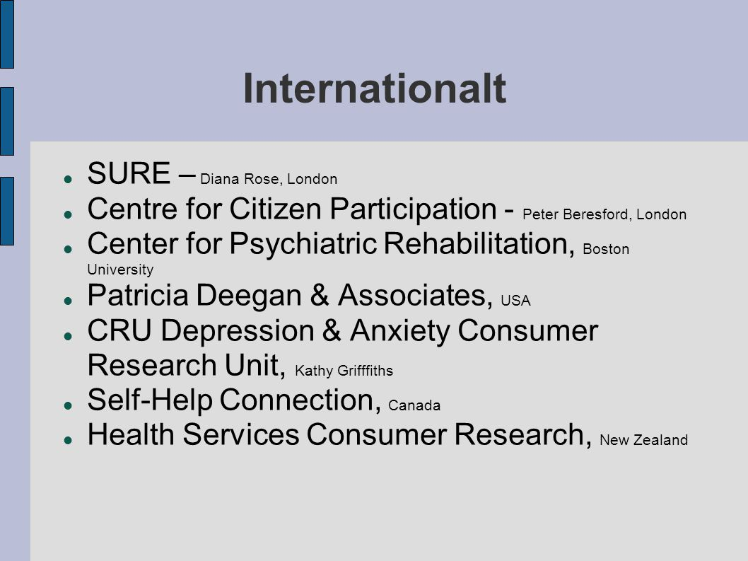 Internationalt  SURE – Diana Rose, London  Centre for Citizen Participation - Peter Beresford, London  Center for Psychiatric Rehabilitation, Boston University  Patricia Deegan & Associates, USA  CRU Depression & Anxiety Consumer Research Unit, Kathy Grifffiths  Self-Help Connection, Canada  Health Services Consumer Research, New Zealand