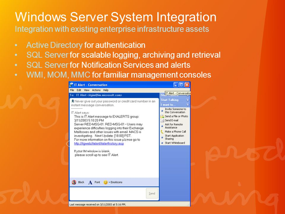 Windows Server System Integration Integration with existing enterprise infrastructure assets •Active Directory for authentication •SQL Server for scalable logging, archiving and retrieval •SQL Server for Notification Services and alerts •WMI, MOM, MMC for familiar management consoles