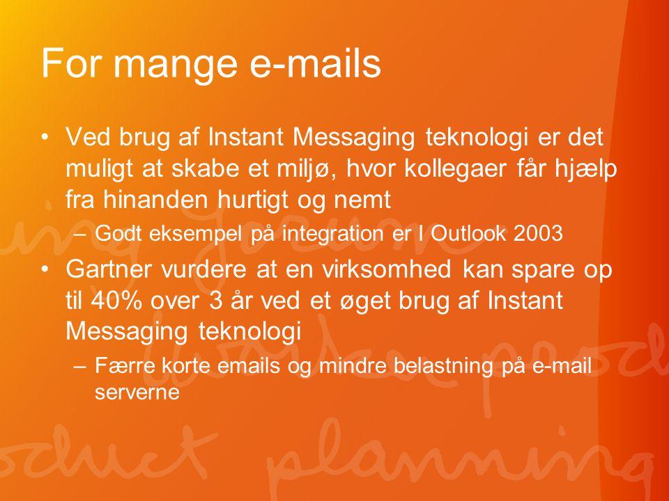 For mange e-mails •Ved brug af Instant Messaging teknologi er det muligt at skabe et miljø, hvor kollegaer får hjælp fra hinanden hurtigt og nemt –Godt eksempel på integration er I Outlook 2003 •Gartner vurdere at en virksomhed kan spare op til 40% over 3 år ved et øget brug af Instant Messaging teknologi –Færre korte emails og mindre belastning på e-mail serverne