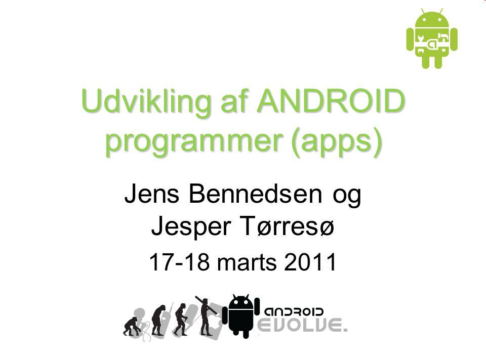 Udvikling af ANDROID programmer (apps) Jens Bennedsen og Jesper Tørresø 17-18 marts 2011