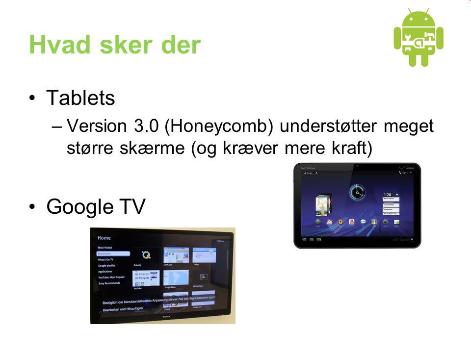 Hvad sker der •Tablets –Version 3.0 (Honeycomb) understøtter meget større skærme (og kræver mere kraft) •Google TV