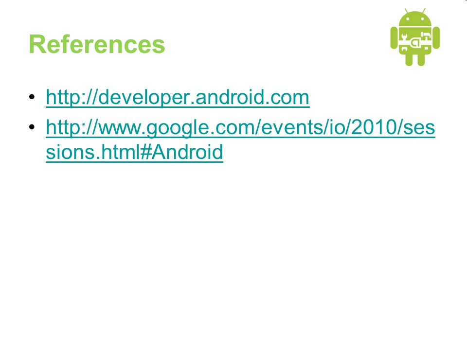 References •http://developer.android.comhttp://developer.android.com •http://www.google.com/events/io/2010/ses sions.html#Androidhttp://www.google.com/events/io/2010/ses sions.html#Android