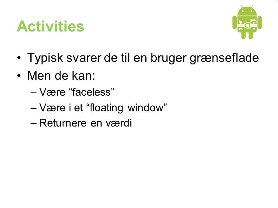 Activities •Typisk svarer de til en bruger grænseflade •Men de kan: –Være faceless –Være i et floating window –Returnere en værdi
