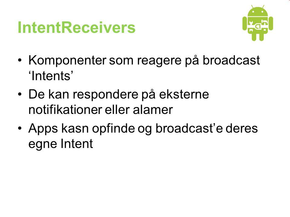 IntentReceivers •Komponenter som reagere på broadcast 'Intents' •De kan respondere på eksterne notifikationer eller alamer •Apps kasn opfinde og broadcast'e deres egne Intent