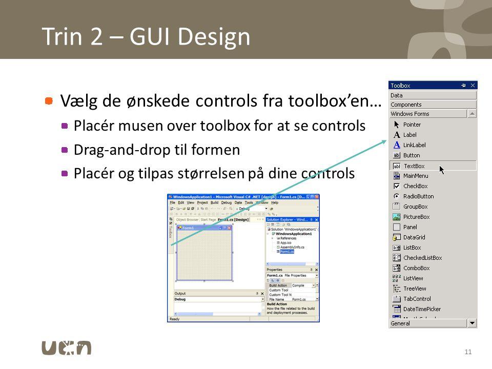 Trin 2 – GUI Design Vælg de ønskede controls fra toolbox'en… Placér musen over toolbox for at se controls Drag-and-drop til formen Placér og tilpas størrelsen på dine controls 11
