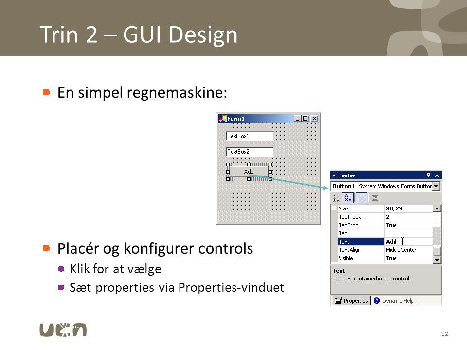 Trin 2 – GUI Design En simpel regnemaskine: Placér og konfigurer controls Klik for at vælge Sæt properties via Properties-vinduet 12