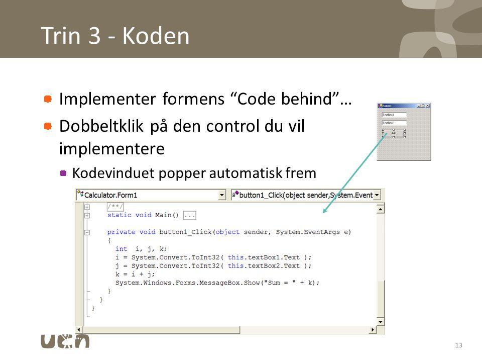 Trin 3 - Koden Implementer formens Code behind … Dobbeltklik på den control du vil implementere Kodevinduet popper automatisk frem 13