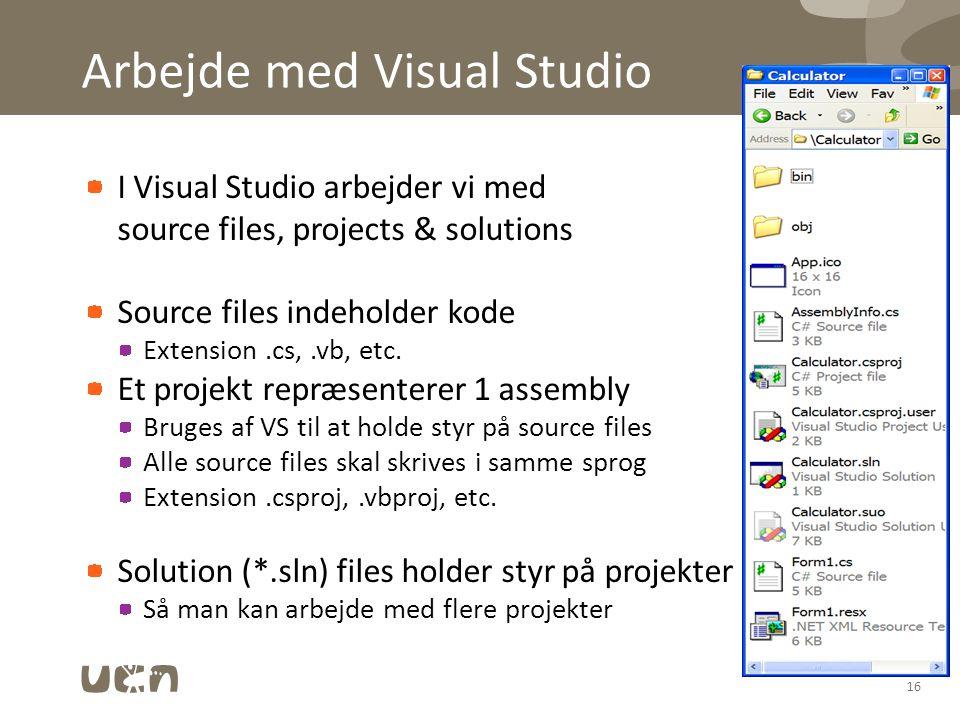 Arbejde med Visual Studio I Visual Studio arbejder vi med source files, projects & solutions Source files indeholder kode Extension.cs,.vb, etc.