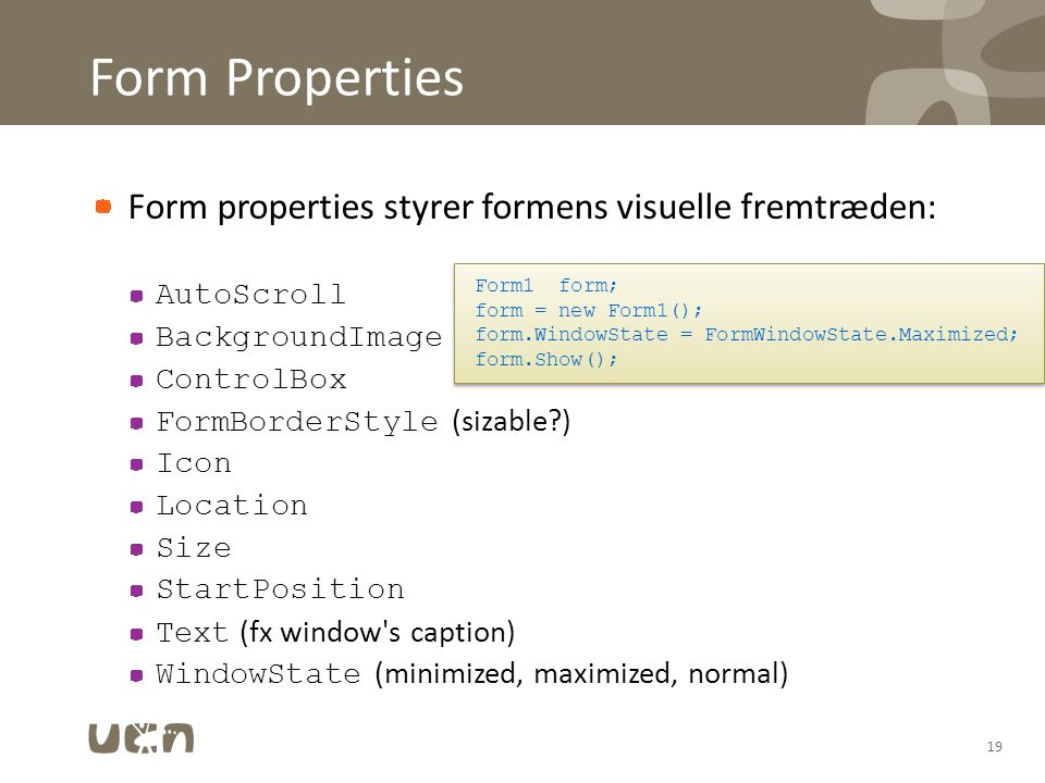 Form Properties Form properties styrer formens visuelle fremtræden: AutoScroll BackgroundImage ControlBox FormBorderStyle (sizable ) Icon Location Size StartPosition Text (fx window s caption) WindowState (minimized, maximized, normal) 19 Form1 form; form = new Form1(); form.WindowState = FormWindowState.Maximized; form.Show(); Form1 form; form = new Form1(); form.WindowState = FormWindowState.Maximized; form.Show();