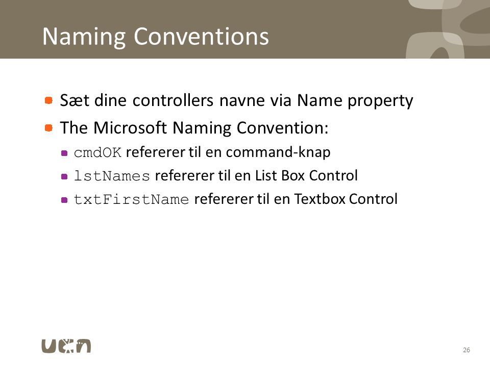 Naming Conventions Sæt dine controllers navne via Name property The Microsoft Naming Convention: cmdOK refererer til en command-knap lstNames refererer til en List Box Control txtFirstName refererer til en Textbox Control 26