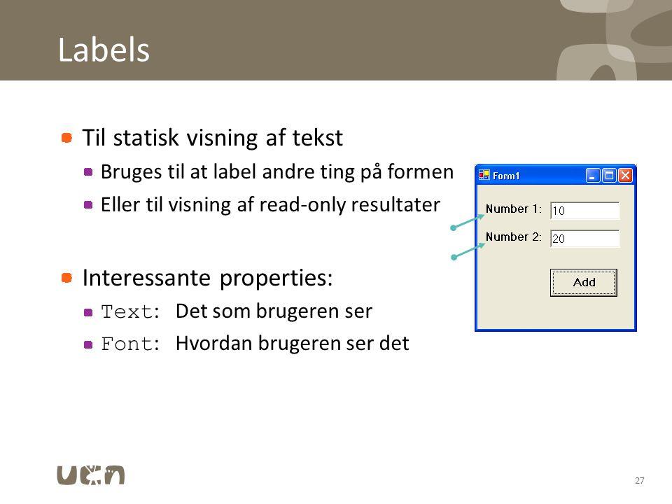 Labels Til statisk visning af tekst Bruges til at label andre ting på formen Eller til visning af read-only resultater Interessante properties: Text :Det som brugeren ser Font :Hvordan brugeren ser det 27