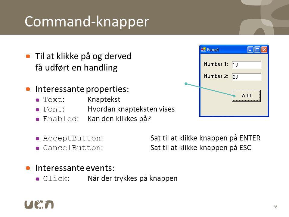 Command-knapper Til at klikke på og derved få udført en handling Interessante properties: Text :Knaptekst Font :Hvordan knapteksten vises Enabled :Kan den klikkes på.