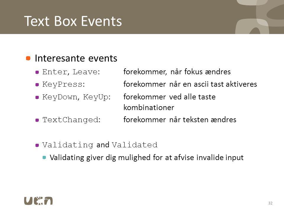 Text Box Events Interesante events Enter, Leave :forekommer, når fokus ændres KeyPress :forekommer når en ascii tast aktiveres KeyDown, KeyUp :forekommer ved alle taste kombinationer TextChanged :forekommer når teksten ændres Validating and Validated Validating giver dig mulighed for at afvise invalide input 32