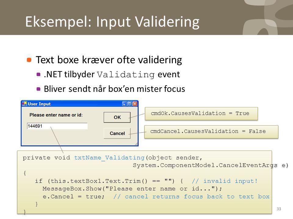 Eksempel: Input Validering Text boxe kræver ofte validering.NET tilbyder Validating event Bliver sendt når box'en mister focus 33 private void txtName_Validating(object sender, System.ComponentModel.CancelEventArgs e) { if (this.textBox1.Text.Trim() == ) { // invalid input.