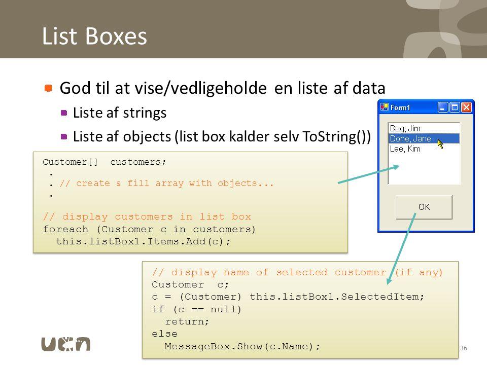 List Boxes God til at vise/vedligeholde en liste af data Liste af strings Liste af objects (list box kalder selv ToString()) 36 Customer[] customers;..