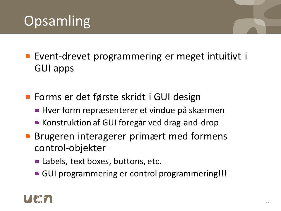 Opsamling Event-drevet programmering er meget intuitivt i GUI apps Forms er det første skridt i GUI design Hver form repræsenterer et vindue på skærmen Konstruktion af GUI foregår ved drag-and-drop Brugeren interagerer primært med formens control-objekter Labels, text boxes, buttons, etc.