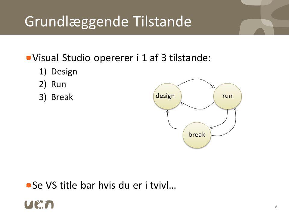 Grundlæggende Tilstande Visual Studio opererer i 1 af 3 tilstande: 1)Design 2)Run 3)Break Se VS title bar hvis du er i tvivl… 8 designrun break
