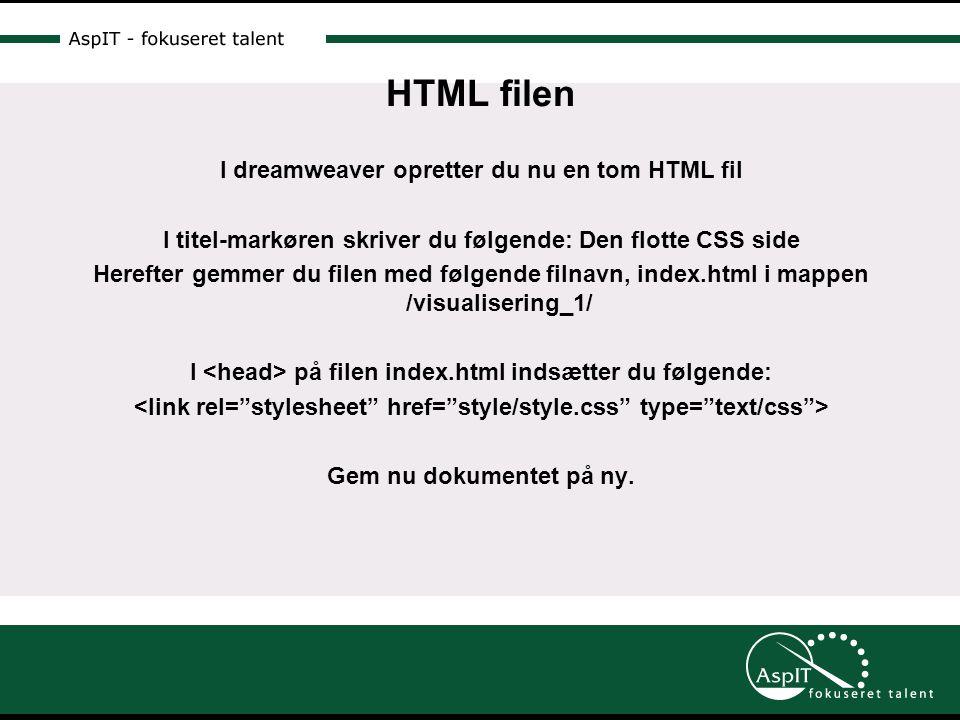 HTML filen I dreamweaver opretter du nu en tom HTML fil I titel-markøren skriver du følgende: Den flotte CSS side Herefter gemmer du filen med følgende filnavn, index.html i mappen /visualisering_1/ I på filen index.html indsætter du følgende: Gem nu dokumentet på ny.