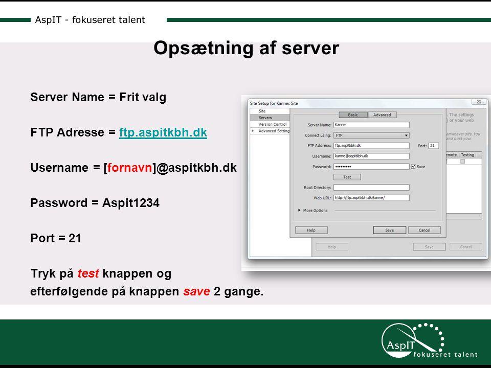 Opsætning af server Server Name = Frit valg FTP Adresse = ftp.aspitkbh.dkftp.aspitkbh.dk Username = [fornavn]@aspitkbh.dk Password = Aspit1234 Port = 21 Tryk på test knappen og efterfølgende på knappen save 2 gange.