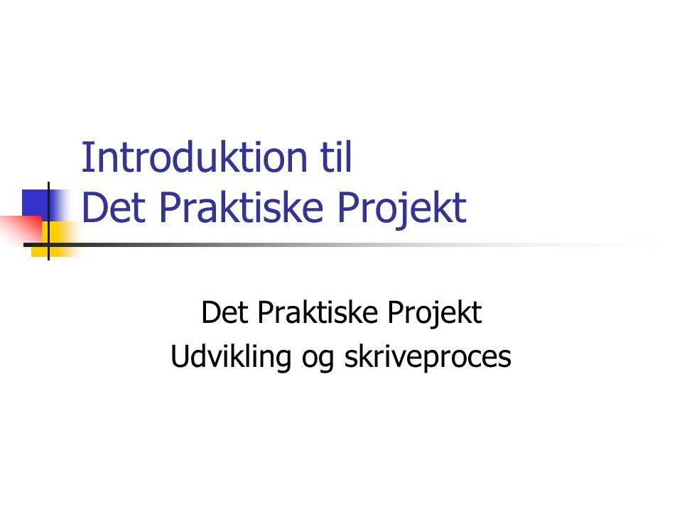 Introduktion til Det Praktiske Projekt Det Praktiske Projekt Udvikling og skriveproces