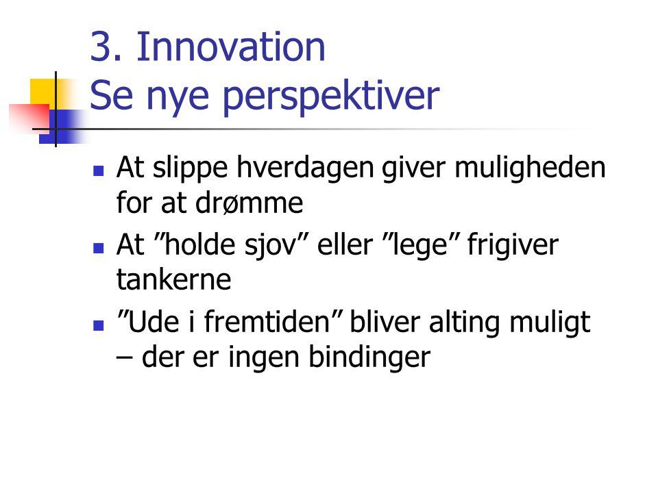 """3. Innovation Se nye perspektiver  At slippe hverdagen giver muligheden for at drømme  At """"holde sjov"""" eller """"lege"""" frigiver tankerne  """"Ude i fremt"""