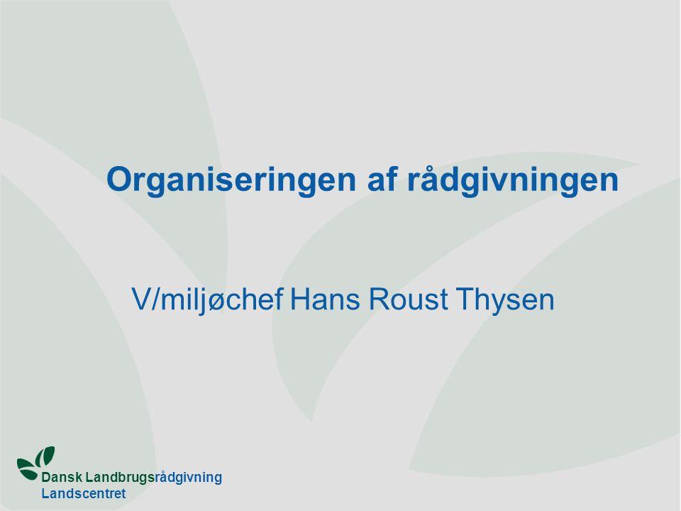 Dansk Landbrugsrådgivning Landscentret Organiseringen af rådgivningen V/miljøchef Hans Roust Thysen