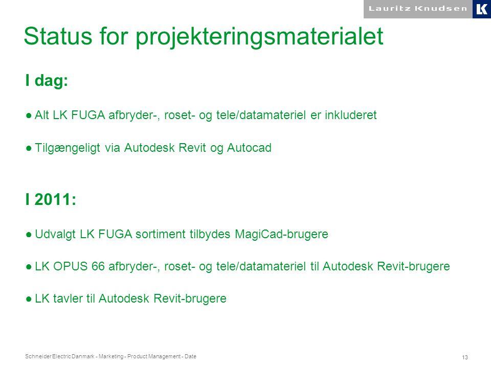 Schneider Electric Danmark - Marketing - Product Management - Date 13 Status for projekteringsmaterialet I dag: ●Alt LK FUGA afbryder-, roset- og tele/datamateriel er inkluderet ●Tilgængeligt via Autodesk Revit og Autocad I 2011: ●Udvalgt LK FUGA sortiment tilbydes MagiCad-brugere ●LK OPUS 66 afbryder-, roset- og tele/datamateriel til Autodesk Revit-brugere ●LK tavler til Autodesk Revit-brugere
