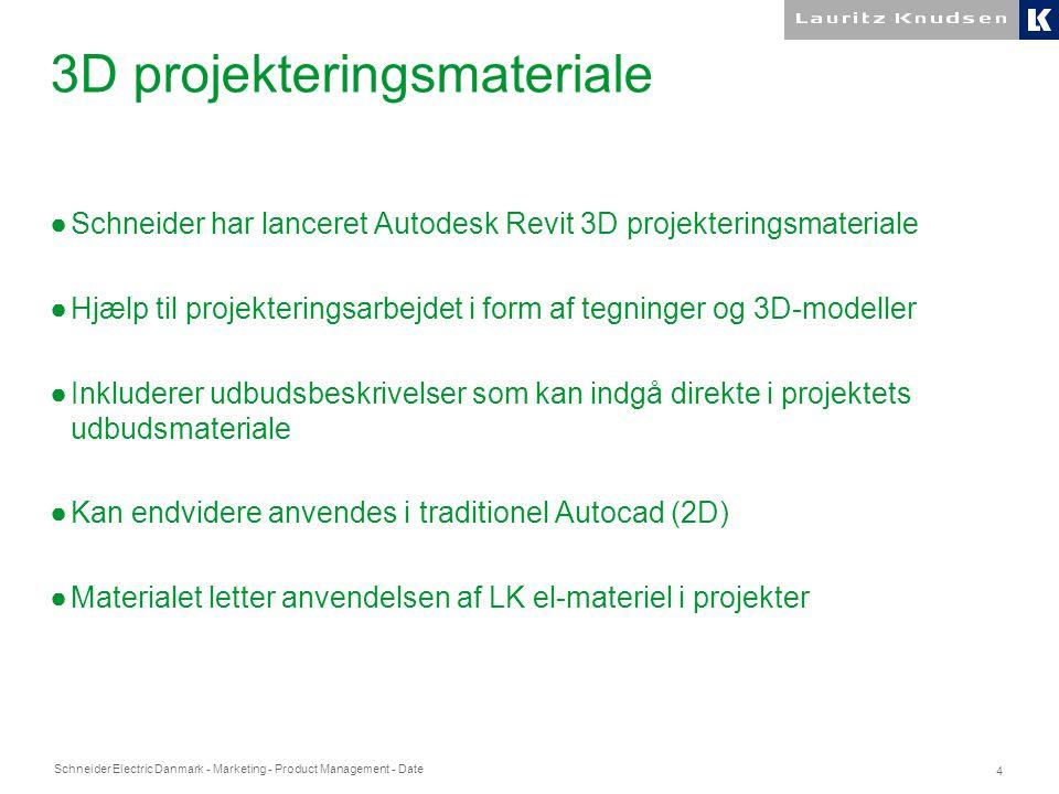 Schneider Electric Danmark - Marketing - Product Management - Date 4 3D projekteringsmateriale ●Schneider har lanceret Autodesk Revit 3D projekteringsmateriale ●Hjælp til projekteringsarbejdet i form af tegninger og 3D-modeller ●Inkluderer udbudsbeskrivelser som kan indgå direkte i projektets udbudsmateriale ●Kan endvidere anvendes i traditionel Autocad (2D) ●Materialet letter anvendelsen af LK el-materiel i projekter