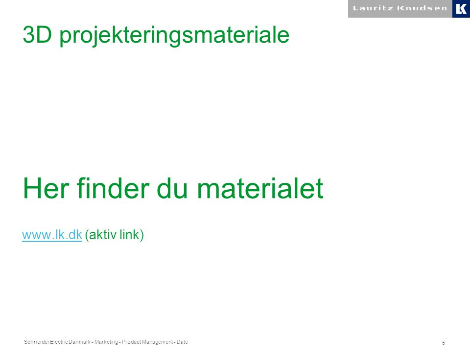 Schneider Electric Danmark - Marketing - Product Management - Date 5 3D projekteringsmateriale Her finder du materialet www.lk.dkwww.lk.dk (aktiv link)