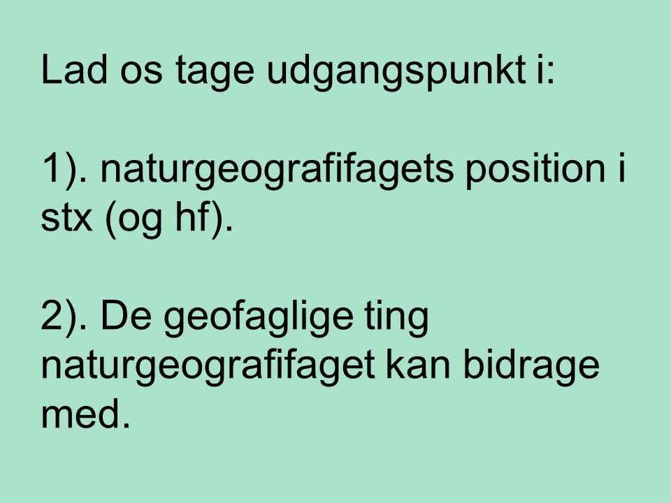 Lad os tage udgangspunkt i: 1). naturgeografifagets position i stx (og hf).
