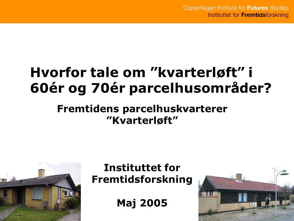 Fremtidens parcelhuskvarterer Kvarterløft Instituttet for Fremtidsforskning Maj 2005 Hvorfor tale om kvarterløft i 60ér og 70ér parcelhusområder